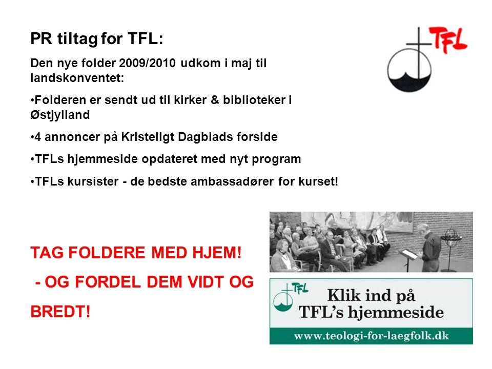 PR tiltag for TFL: Den nye folder 2009/2010 udkom i maj til landskonventet: Folderen er sendt ud til kirker & biblioteker i Østjylland 4 annoncer på Kristeligt Dagblads forside TFLs hjemmeside opdateret med nyt program TFLs kursister - de bedste ambassadører for kurset.