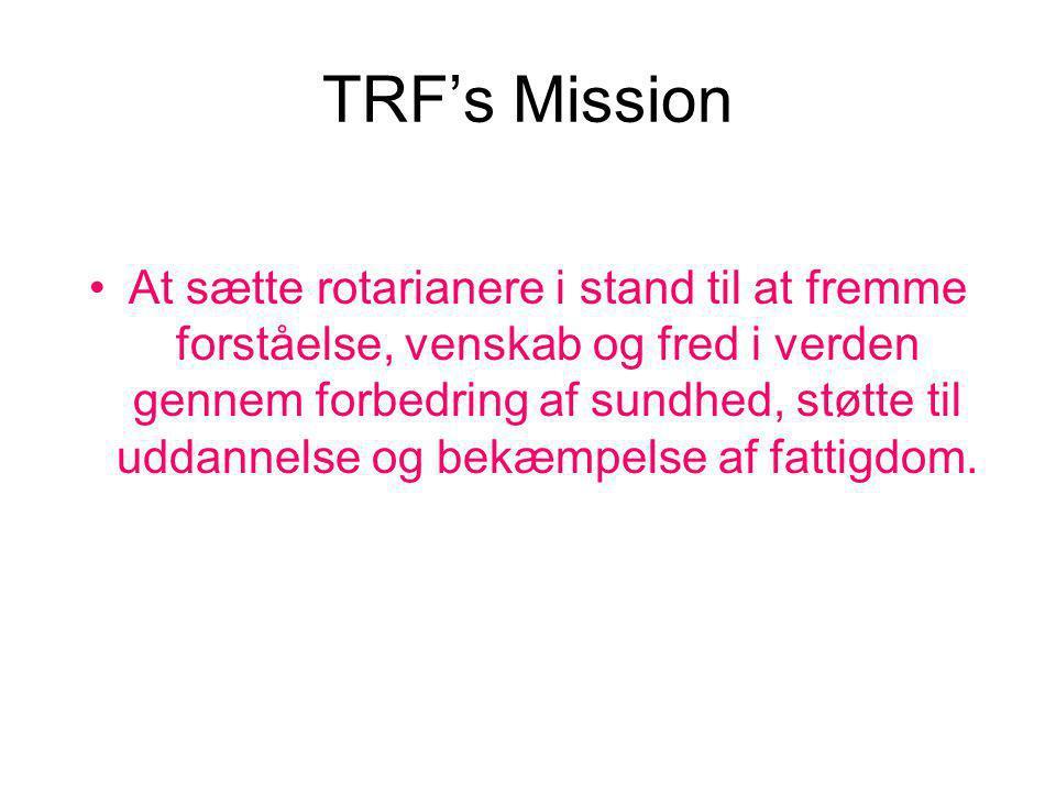 TRF's Mission At sætte rotarianere i stand til at fremme forståelse, venskab og fred i verden gennem forbedring af sundhed, støtte til uddannelse og bekæmpelse af fattigdom.