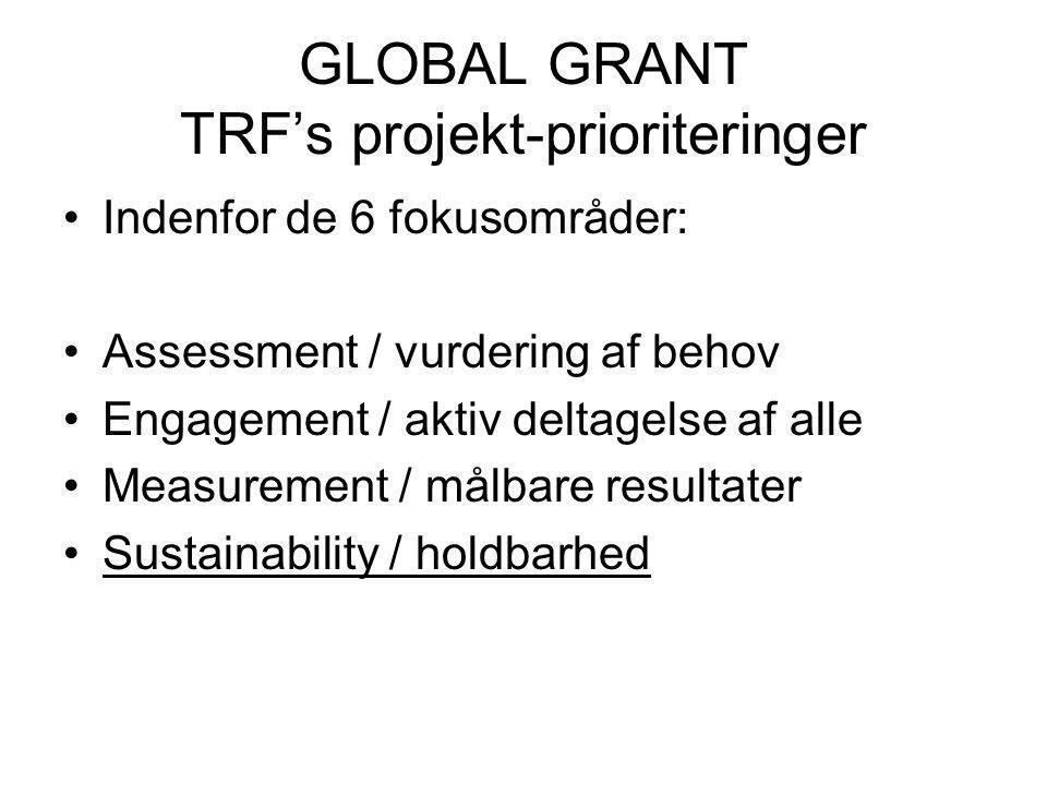 GLOBAL GRANT TRF's projekt-prioriteringer Indenfor de 6 fokusområder: Assessment / vurdering af behov Engagement / aktiv deltagelse af alle Measurement / målbare resultater Sustainability / holdbarhed