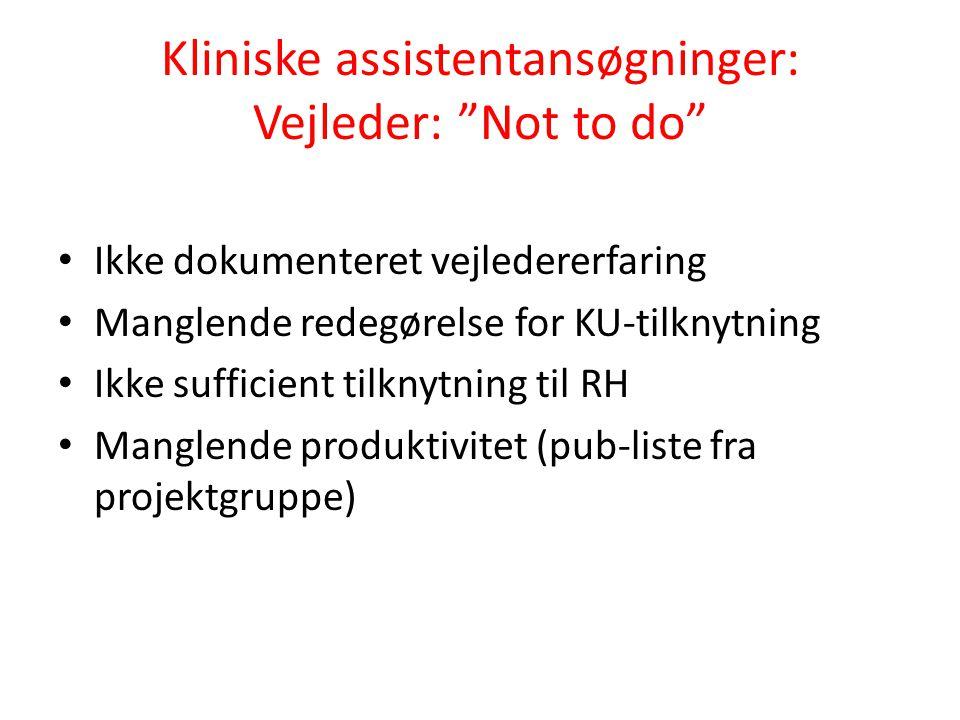 Kliniske assistentansøgninger: Vejleder: Not to do Ikke dokumenteret vejledererfaring Manglende redegørelse for KU-tilknytning Ikke sufficient tilknytning til RH Manglende produktivitet (pub-liste fra projektgruppe)