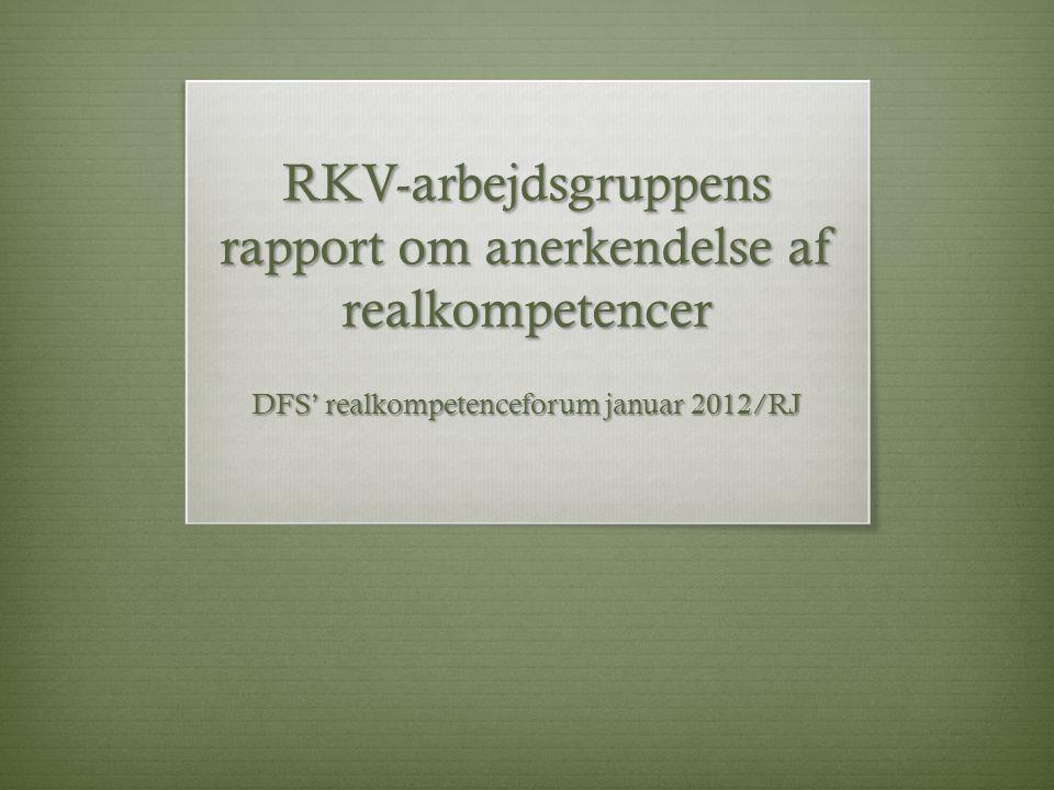 RKV-arbejdsgruppens rapport om anerkendelse af realkompetencer DFS' realkompetenceforum januar 2012/RJ