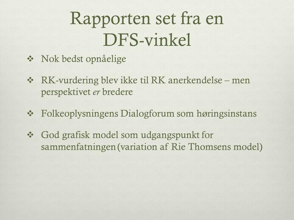 Rapporten set fra en DFS-vinkel  Nok bedst opnåelige  RK-vurdering blev ikke til RK anerkendelse – men perspektivet er bredere  Folkeoplysningens Dialogforum som høringsinstans  God grafisk model som udgangspunkt for sammenfatningen (variation af Rie Thomsens model)