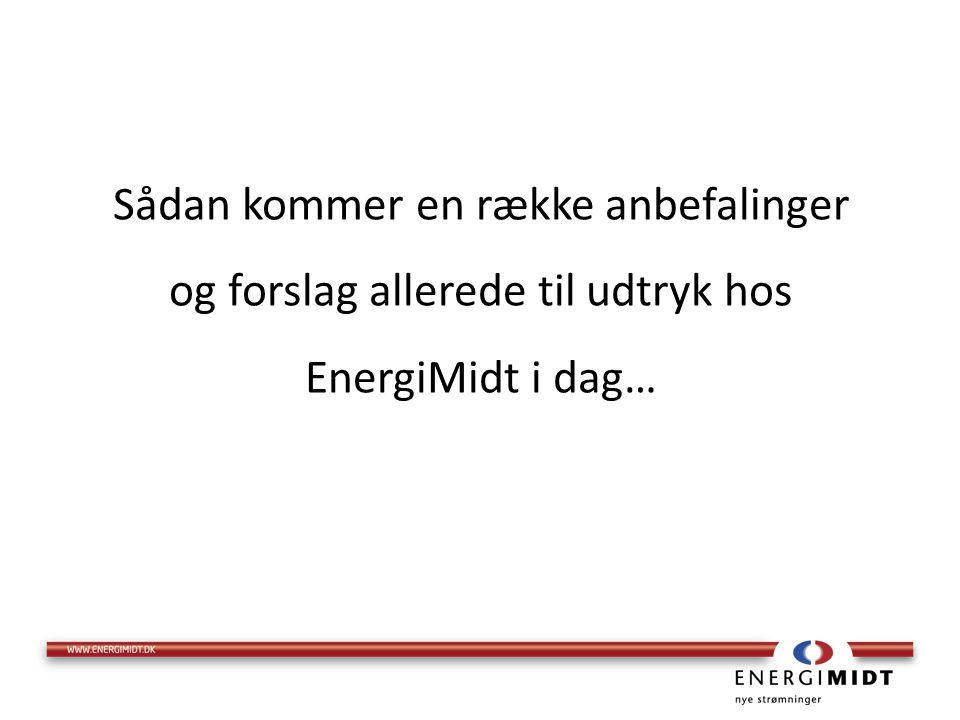 Sådan kommer en række anbefalinger og forslag allerede til udtryk hos EnergiMidt i dag…