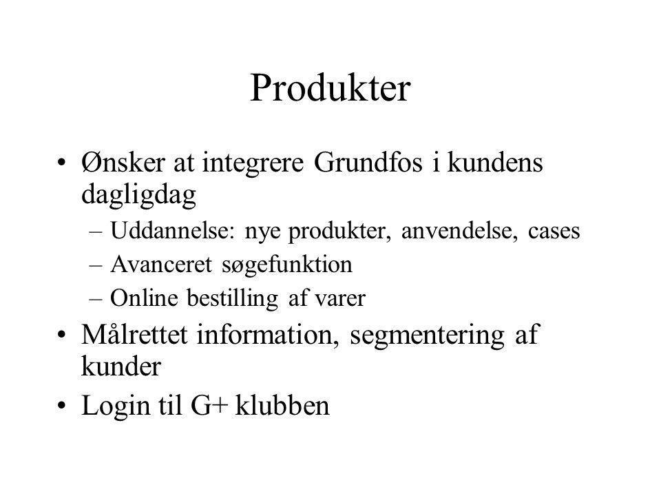 Produkter Ønsker at integrere Grundfos i kundens dagligdag –Uddannelse: nye produkter, anvendelse, cases –Avanceret søgefunktion –Online bestilling af varer Målrettet information, segmentering af kunder Login til G+ klubben