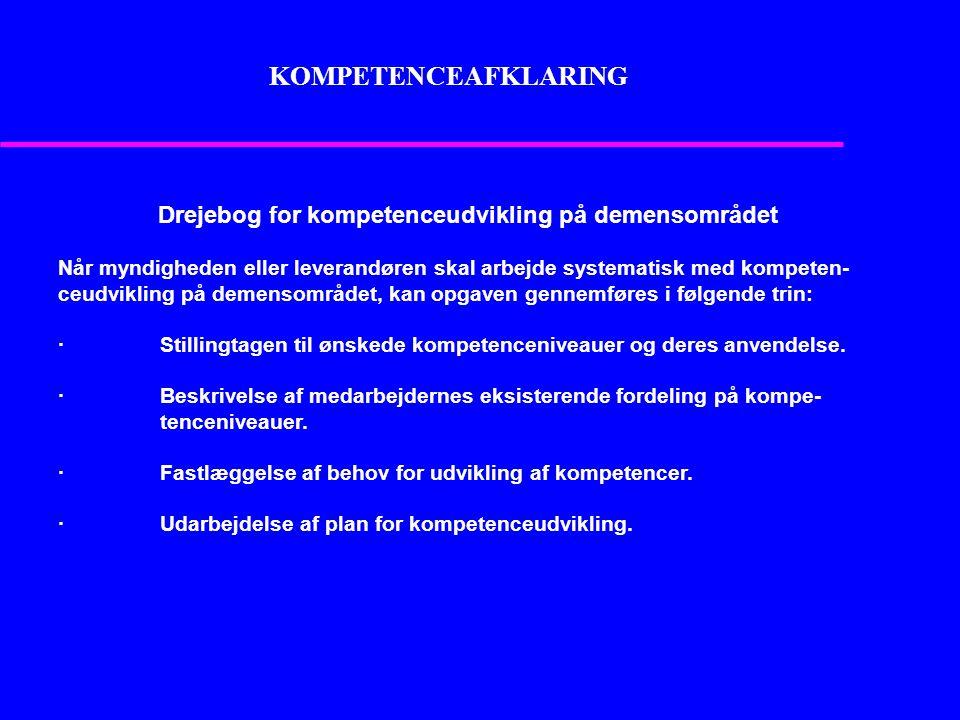 KOMPETENCEAFKLARING Drejebog for kompetenceudvikling på demensområdet Når myndigheden eller leverandøren skal arbejde systematisk med kompeten- ceudvikling på demensområdet, kan opgaven gennemføres i følgende trin: · Stillingtagen til ønskede kompetenceniveauer og deres anvendelse.