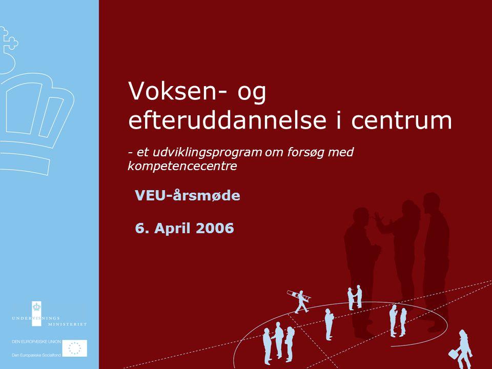 - et udviklingsprogram om forsøg med kompetencecentre Voksen- og efteruddannelse i centrum VEU-årsmøde 6.