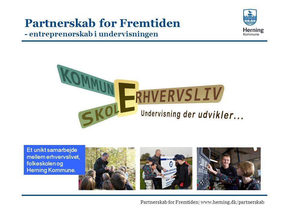Partnerskab for Fremtiden - entreprenørskab i undervisningen Partnerskab for Fremtiden| www.herning.dk/partnerskab Et unikt samarbejde mellem erhvervslivet, folkeskolen og Herning Kommune.