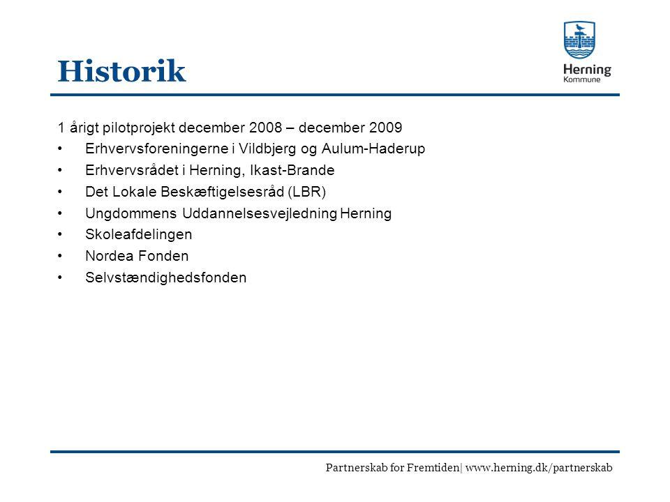 Historik 1 årigt pilotprojekt december 2008 – december 2009 Erhvervsforeningerne i Vildbjerg og Aulum-Haderup Erhvervsrådet i Herning, Ikast-Brande Det Lokale Beskæftigelsesråd (LBR) Ungdommens Uddannelsesvejledning Herning Skoleafdelingen Nordea Fonden Selvstændighedsfonden Partnerskab for Fremtiden| www.herning.dk/partnerskab