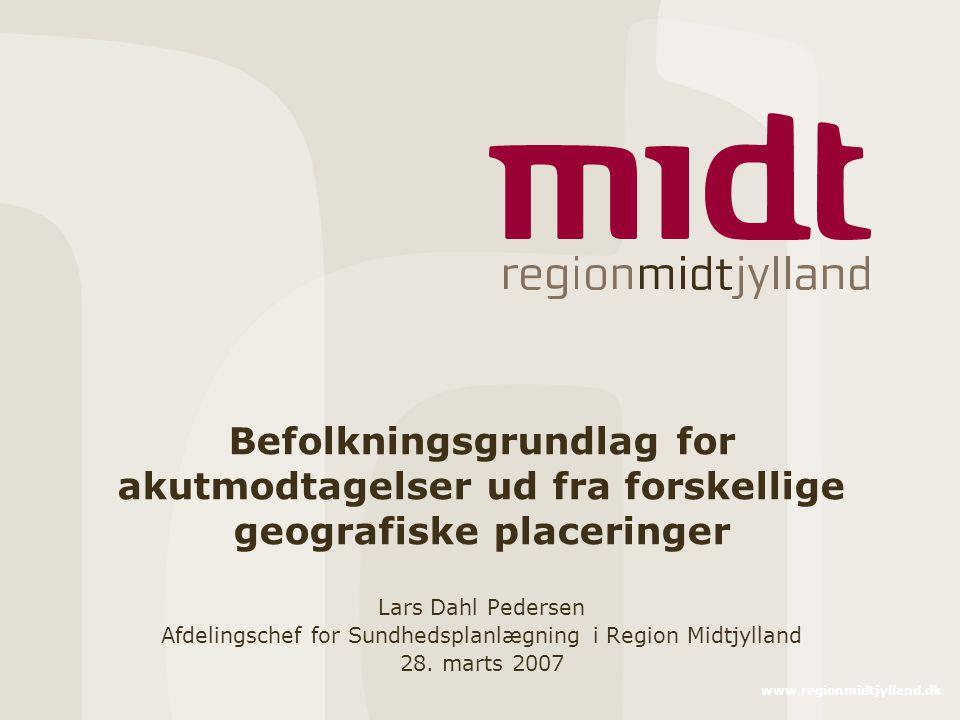 www.regionmidtjylland.dk Befolkningsgrundlag for akutmodtagelser ud fra forskellige geografiske placeringer Lars Dahl Pedersen Afdelingschef for Sundhedsplanlægning i Region Midtjylland 28.