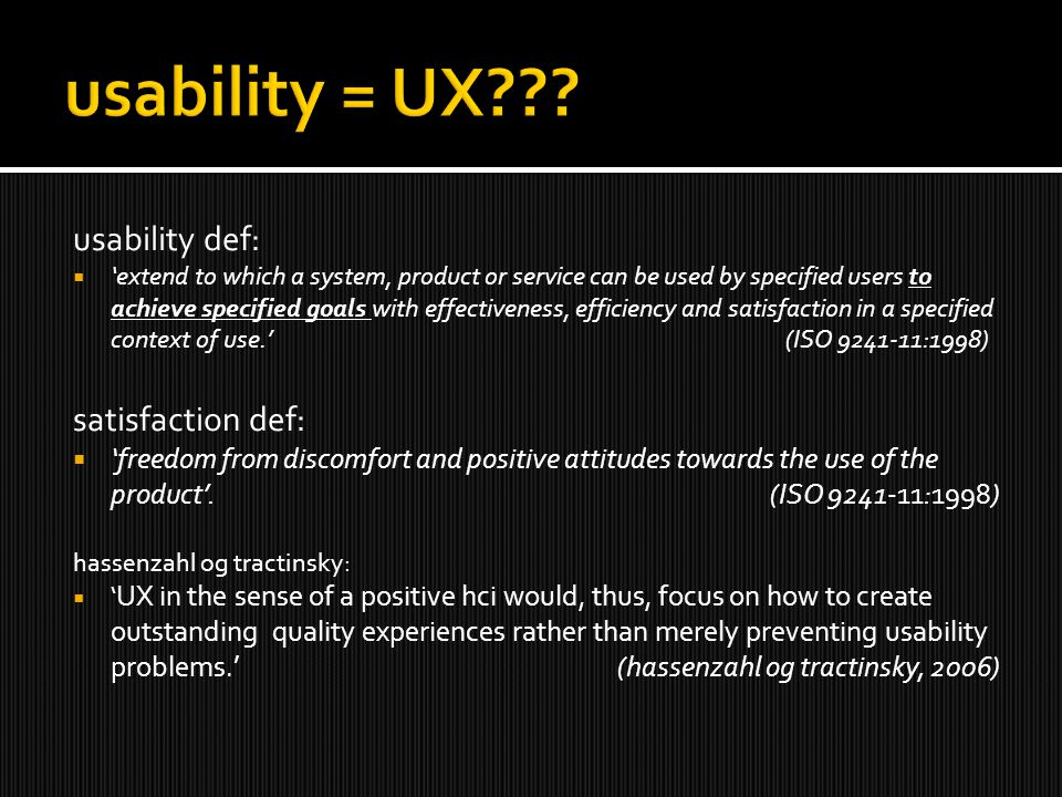 usability def:  'extend to which a system, product or service can be used by specified users to achieve specified goals with effectiveness, efficiency and satisfaction in a specified context of use.' (ISO 9241-11:1998) satisfaction def:  'freedom from discomfort and positive attitudes towards the use of the product'.
