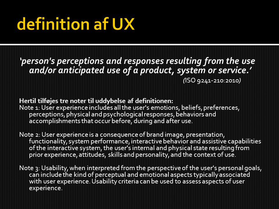 'person s perceptions and responses resulting from the use and/or anticipated use of a product, system or service.' (ISO 9241-210:2010) Hertil tilføjes tre noter til uddybelse af definitionen: Note 1: User experience includes all the user s emotions, beliefs, preferences, perceptions, physical and psychological responses, behaviors and accomplishments that occur before, during and after use.