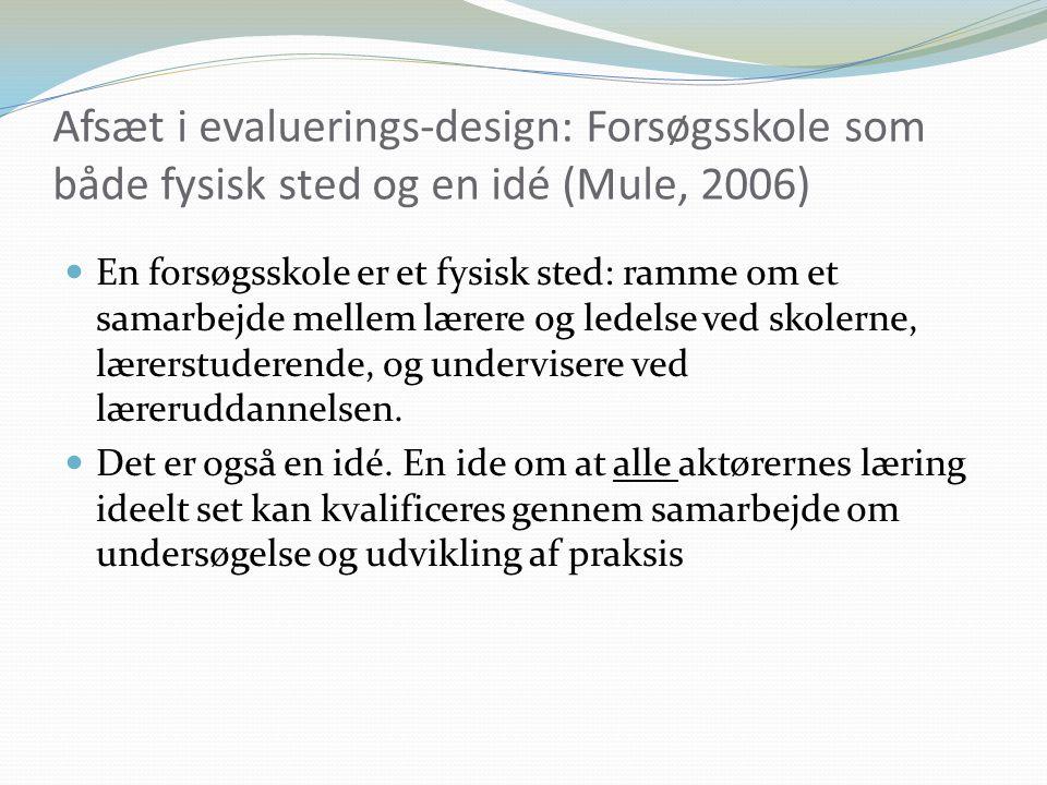 Afsæt i evaluerings-design: Forsøgsskole som både fysisk sted og en idé (Mule, 2006) En forsøgsskole er et fysisk sted: ramme om et samarbejde mellem lærere og ledelse ved skolerne, lærerstuderende, og undervisere ved læreruddannelsen.