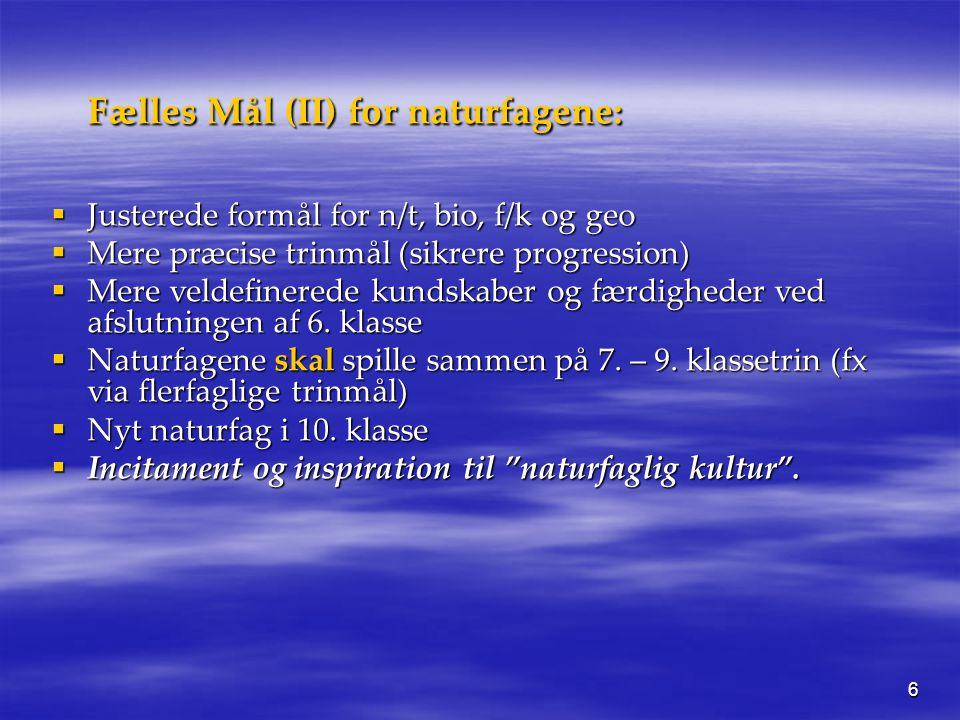 6 Fælles Mål (II) for naturfagene:  Justerede formål for n/t, bio, f/k og geo  Mere præcise trinmål (sikrere progression)  Mere veldefinerede kundskaber og færdigheder ved afslutningen af 6.