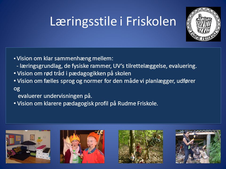 Læringsstile i Friskolen Vision om klar sammenhæng mellem: - læringsgrundlag, de fysiske rammer, UV's tilrettelæggelse, evaluering.