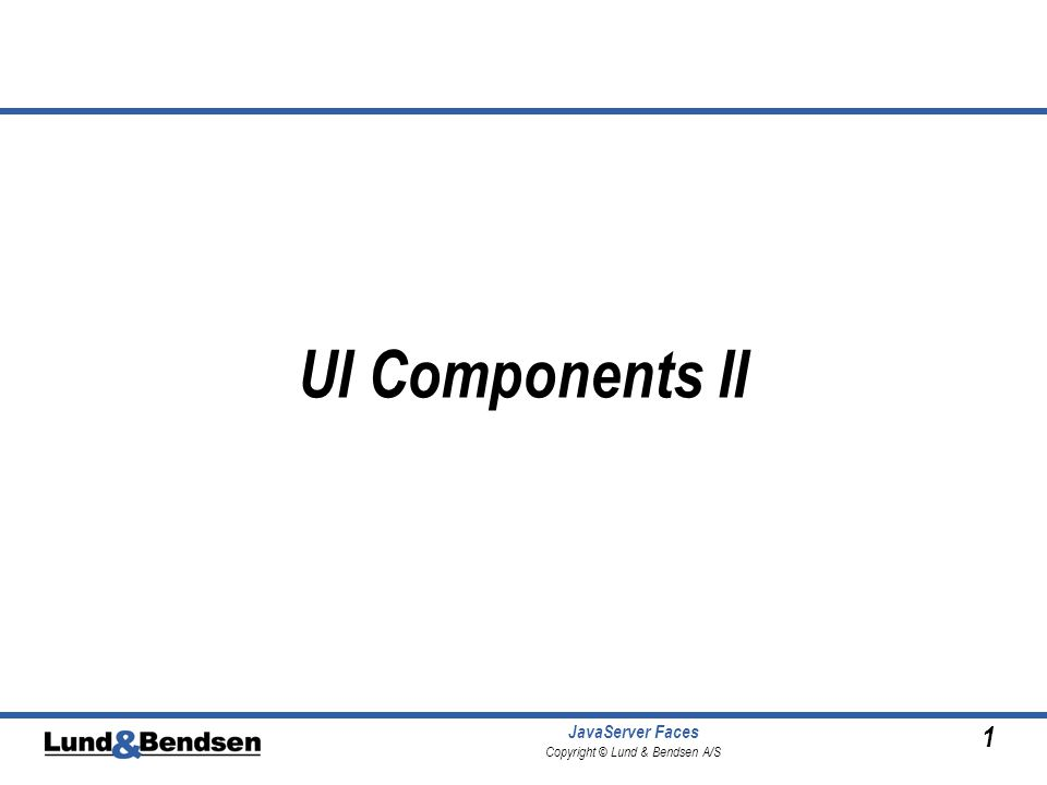 1 JavaServer Faces Copyright © Lund & Bendsen A/S UI Components II
