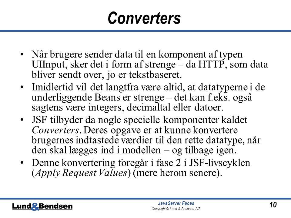 10 JavaServer Faces Copyright © Lund & Bendsen A/S Converters Når brugere sender data til en komponent af typen UIInput, sker det i form af strenge – da HTTP, som data bliver sendt over, jo er tekstbaseret.