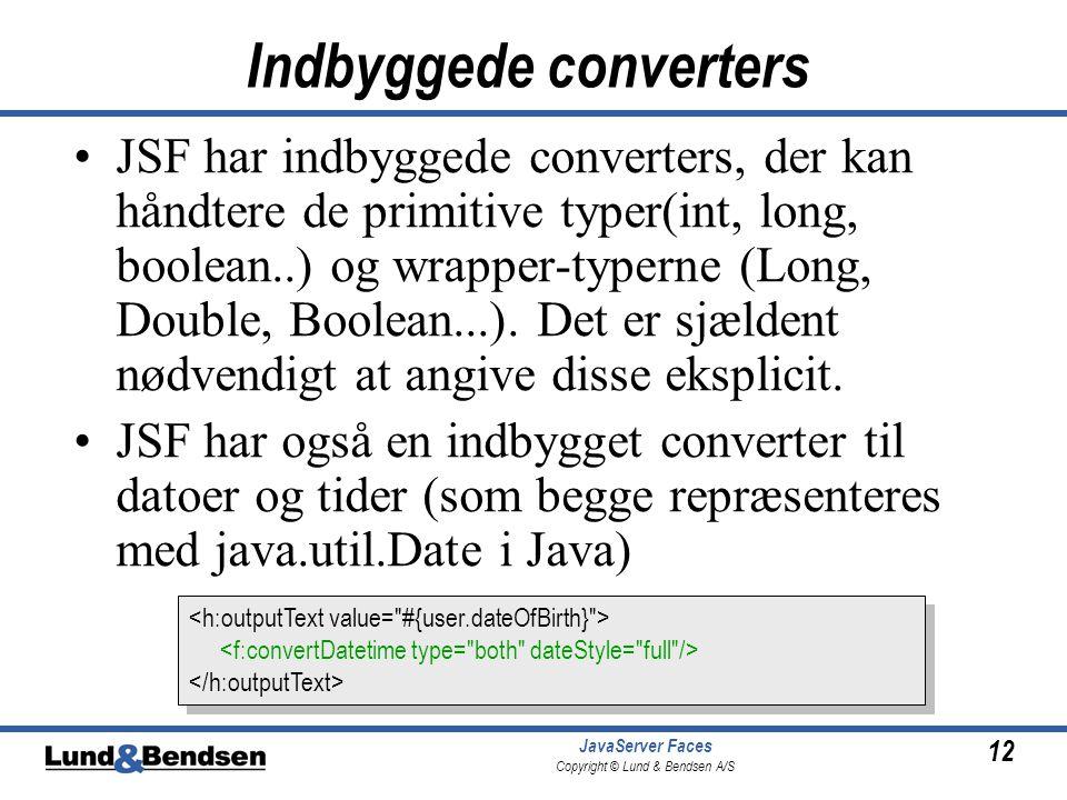 12 JavaServer Faces Copyright © Lund & Bendsen A/S Indbyggede converters JSF har indbyggede converters, der kan håndtere de primitive typer(int, long, boolean..) og wrapper-typerne (Long, Double, Boolean...).