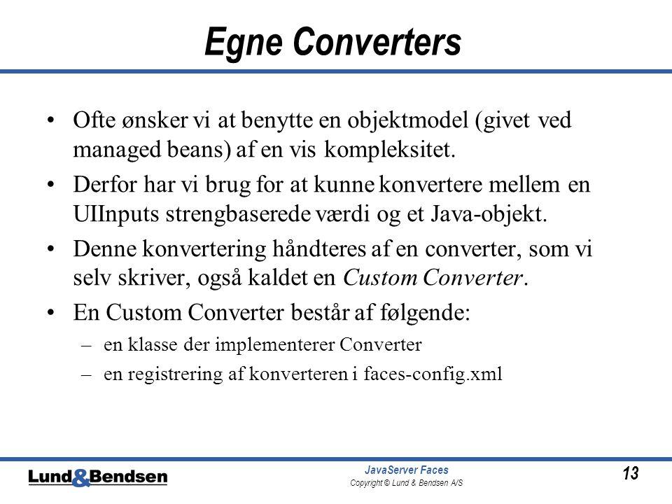 13 JavaServer Faces Copyright © Lund & Bendsen A/S Egne Converters Ofte ønsker vi at benytte en objektmodel (givet ved managed beans) af en vis kompleksitet.