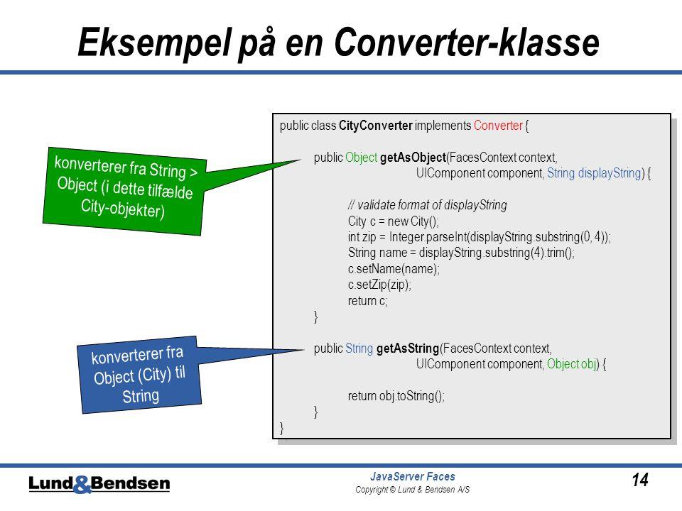 14 JavaServer Faces Copyright © Lund & Bendsen A/S Eksempel på en Converter-klasse public class CityConverter implements Converter { public Object getAsObject (FacesContext context, UIComponent component, String displayString) { // validate format of displayString City c = new City(); int zip = Integer.parseInt(displayString.substring(0, 4)); String name = displayString.substring(4).trim(); c.setName(name); c.setZip(zip); return c; } public String getAsString (FacesContext context, UIComponent component, Object obj) { return obj.toString(); } public class CityConverter implements Converter { public Object getAsObject (FacesContext context, UIComponent component, String displayString) { // validate format of displayString City c = new City(); int zip = Integer.parseInt(displayString.substring(0, 4)); String name = displayString.substring(4).trim(); c.setName(name); c.setZip(zip); return c; } public String getAsString (FacesContext context, UIComponent component, Object obj) { return obj.toString(); } konverterer fra Object (City) til String konverterer fra String > Object (i dette tilfælde City-objekter)