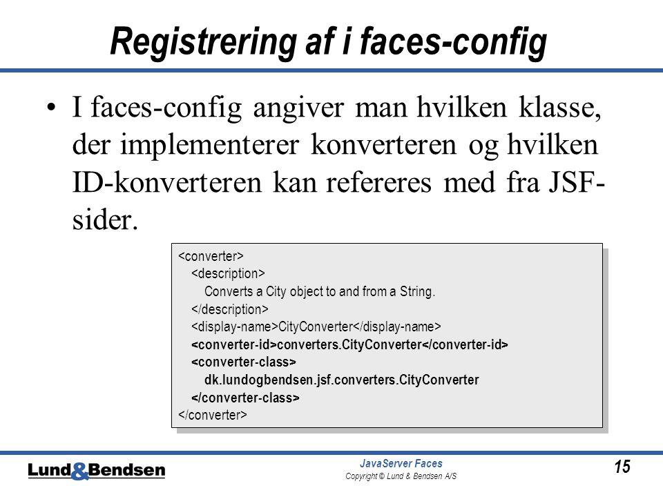 15 JavaServer Faces Copyright © Lund & Bendsen A/S Registrering af i faces-config I faces-config angiver man hvilken klasse, der implementerer konverteren og hvilken ID-konverteren kan refereres med fra JSF- sider.