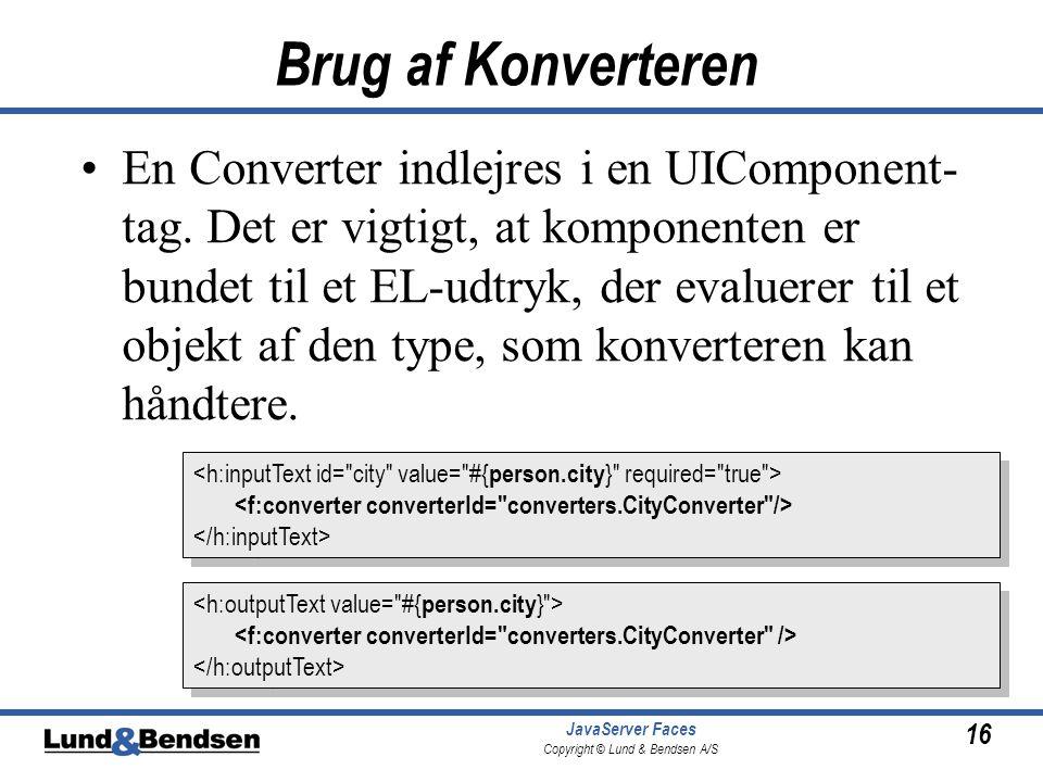 16 JavaServer Faces Copyright © Lund & Bendsen A/S Brug af Konverteren En Converter indlejres i en UIComponent- tag.