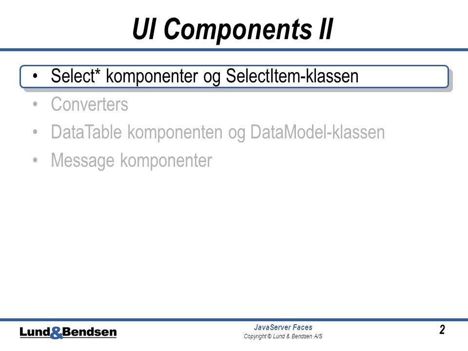 2 JavaServer Faces Copyright © Lund & Bendsen A/S Select* komponenter og SelectItem-klassen Converters DataTable komponenten og DataModel-klassen Message komponenter UI Components II
