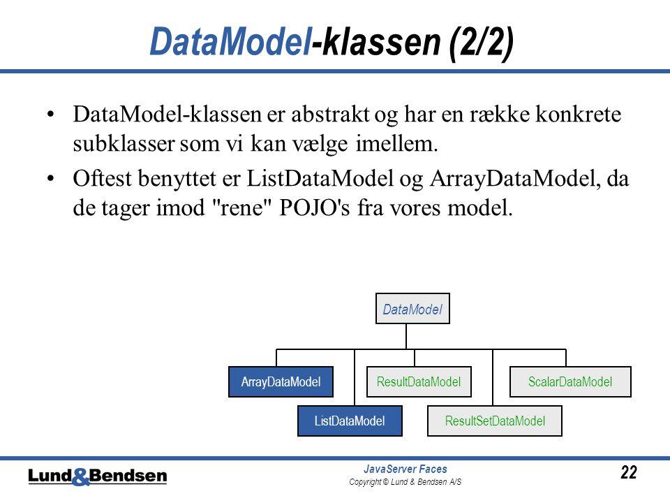 22 JavaServer Faces Copyright © Lund & Bendsen A/S DataModel-klassen (2/2) DataModel-klassen er abstrakt og har en række konkrete subklasser som vi kan vælge imellem.