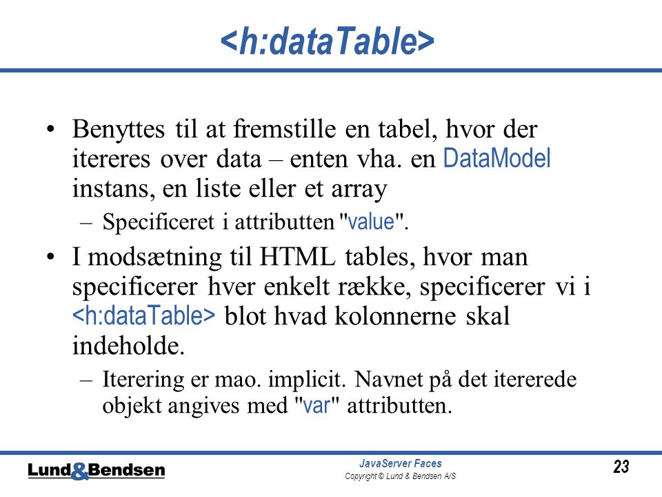 23 JavaServer Faces Copyright © Lund & Bendsen A/S Benyttes til at fremstille en tabel, hvor der itereres over data – enten vha.