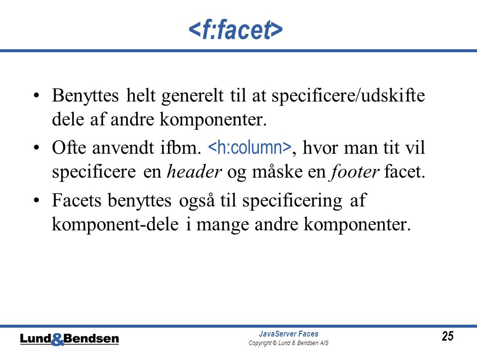 25 JavaServer Faces Copyright © Lund & Bendsen A/S Benyttes helt generelt til at specificere/udskifte dele af andre komponenter.