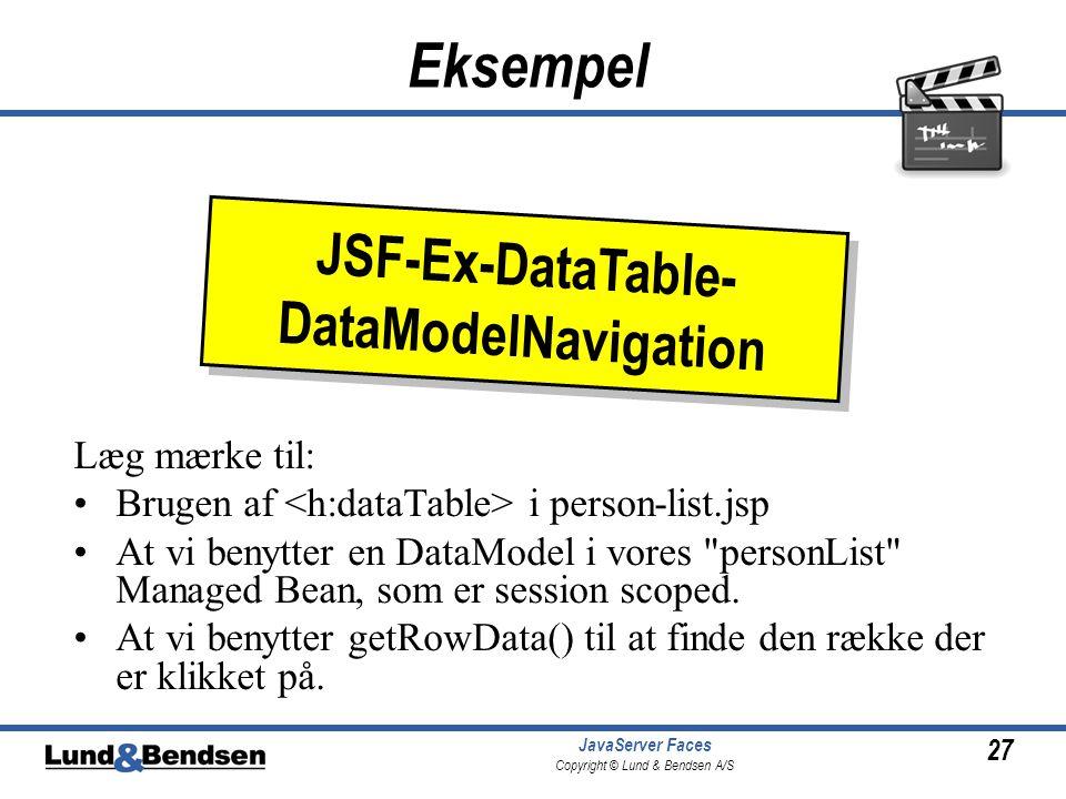 27 JavaServer Faces Copyright © Lund & Bendsen A/S Eksempel Læg mærke til: Brugen af i person-list.jsp At vi benytter en DataModel i vores personList Managed Bean, som er session scoped.