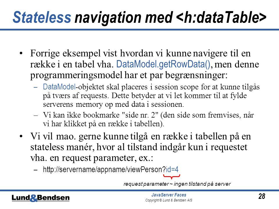 28 JavaServer Faces Copyright © Lund & Bendsen A/S Stateless navigation med Forrige eksempel vist hvordan vi kunne navigere til en række i en tabel vha.