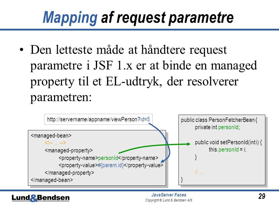 29 JavaServer Faces Copyright © Lund & Bendsen A/S Mapping af request parametre Den letteste måde at håndtere request parametre i JSF 1.x er at binde en managed property til et EL-udtryk, der resolverer parametren: personId #{param.id} personId #{param.id} public class PersonFetcherBean { private int personId; public void setPersonId(int i) { this.personId = i; } //...