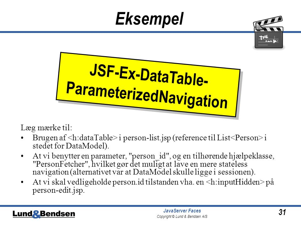 31 JavaServer Faces Copyright © Lund & Bendsen A/S Eksempel Læg mærke til: Brugen af i person-list.jsp (reference til List i stedet for DataModel).