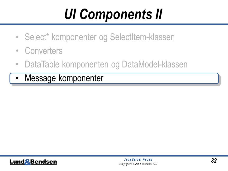 32 JavaServer Faces Copyright © Lund & Bendsen A/S Select* komponenter og SelectItem-klassen Converters DataTable komponenten og DataModel-klassen Message komponenter UI Components II