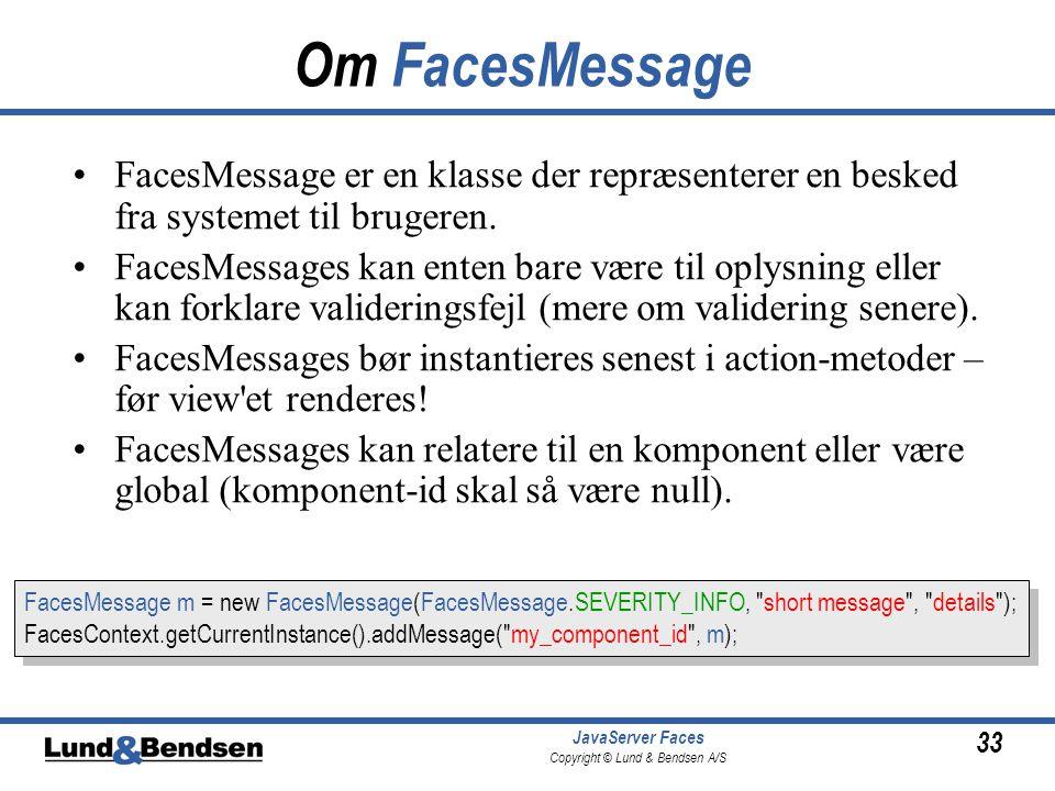 33 JavaServer Faces Copyright © Lund & Bendsen A/S Om FacesMessage FacesMessage er en klasse der repræsenterer en besked fra systemet til brugeren.