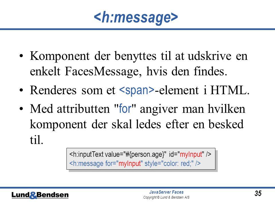 35 JavaServer Faces Copyright © Lund & Bendsen A/S Komponent der benyttes til at udskrive en enkelt FacesMessage, hvis den findes.