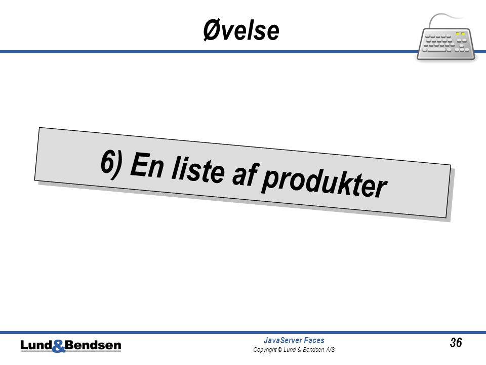 36 JavaServer Faces Copyright © Lund & Bendsen A/S 6) En liste af produkter Øvelse