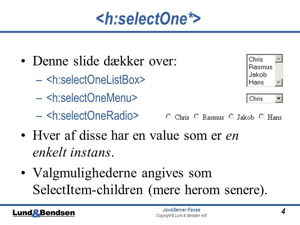 4 JavaServer Faces Copyright © Lund & Bendsen A/S Denne slide dækker over: – Hver af disse har en value som er en enkelt instans.