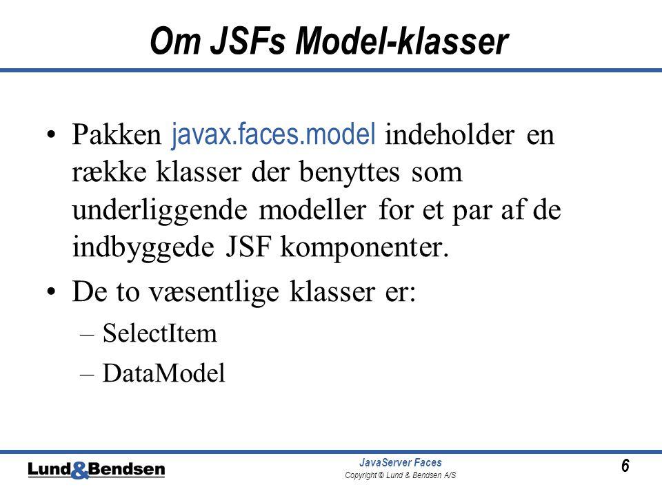 6 JavaServer Faces Copyright © Lund & Bendsen A/S Om JSFs Model-klasser Pakken javax.faces.model indeholder en række klasser der benyttes som underliggende modeller for et par af de indbyggede JSF komponenter.