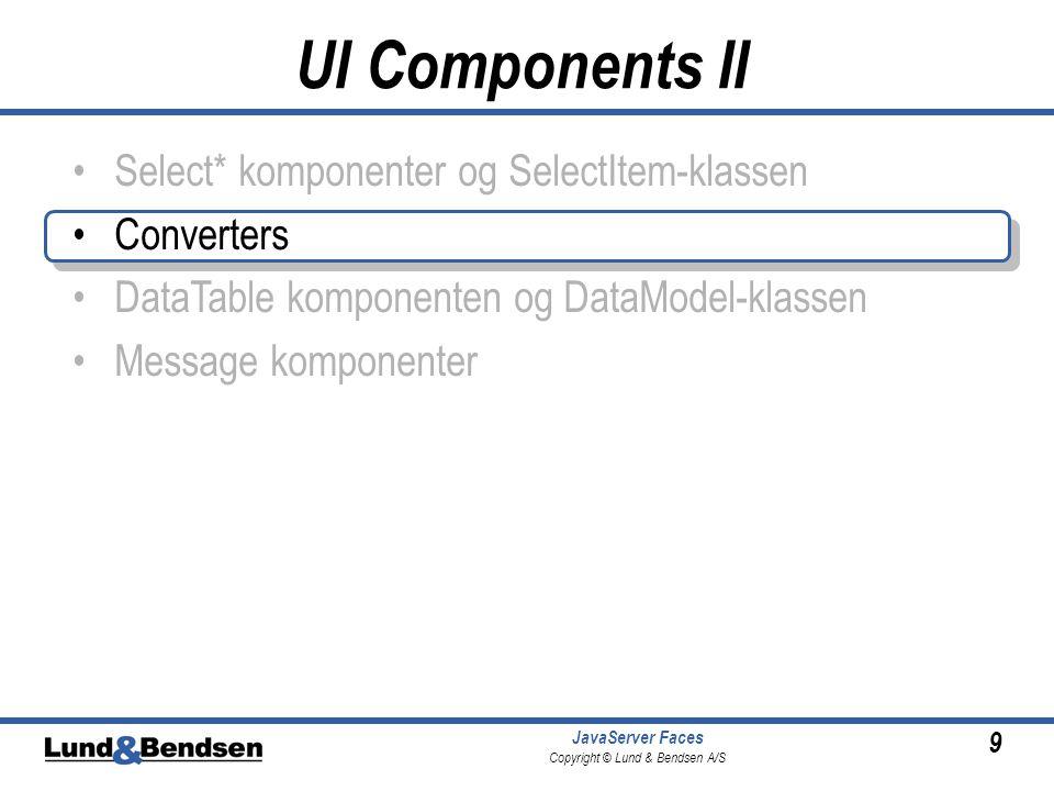 9 JavaServer Faces Copyright © Lund & Bendsen A/S Select* komponenter og SelectItem-klassen Converters DataTable komponenten og DataModel-klassen Message komponenter UI Components II