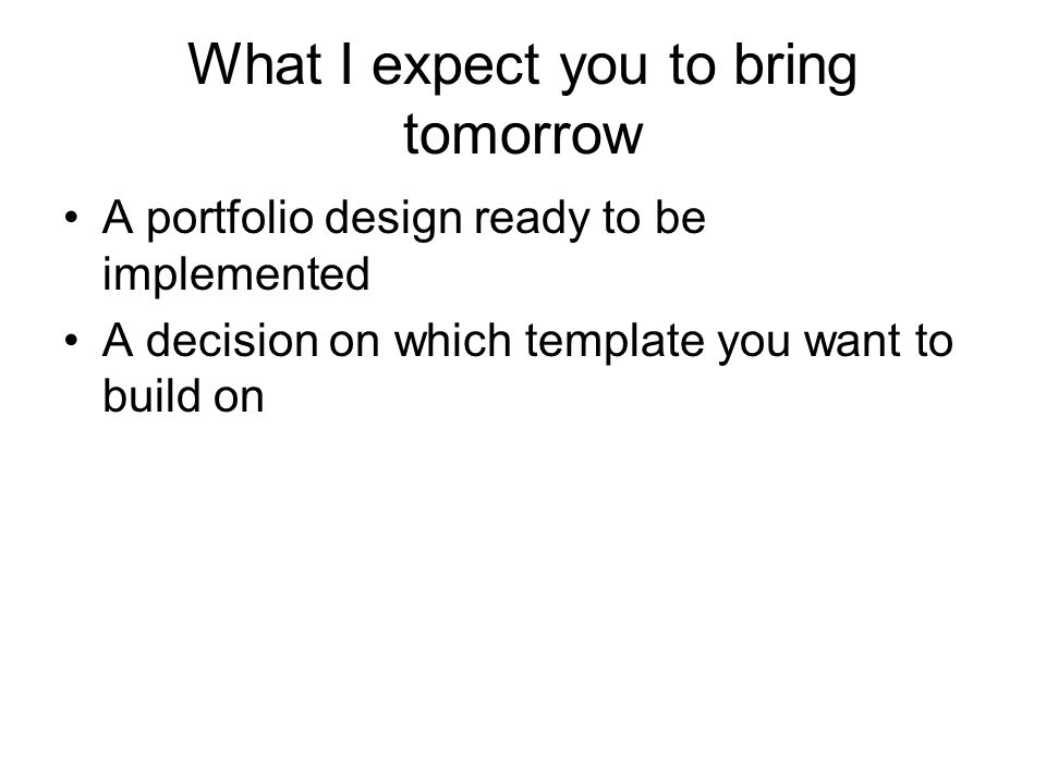 What I expect you to bring tomorrow A portfolio design ready to be implemented A decision on which template you want to build on