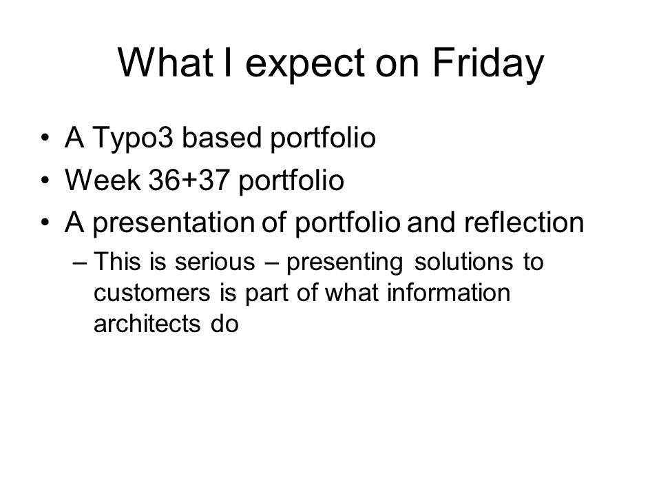 What I expect on Friday A Typo3 based portfolio Week 36+37 portfolio A presentation of portfolio and reflection –This is serious – presenting solutions to customers is part of what information architects do