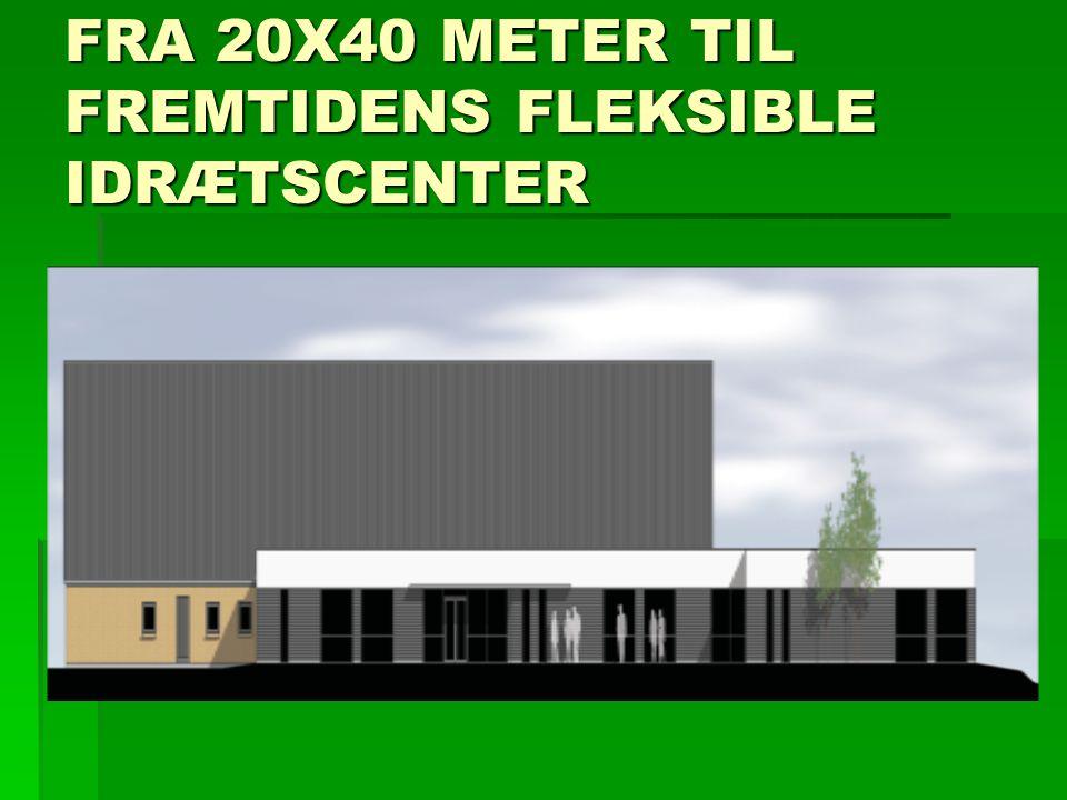 FRA 20X40 METER TIL FREMTIDENS FLEKSIBLE IDRÆTSCENTER