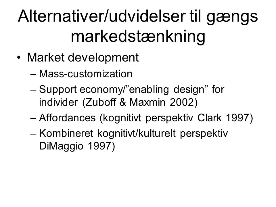 Alternativer/udvidelser til gængs markedstænkning Market development –Mass-customization –Support economy/ enabling design for individer (Zuboff & Maxmin 2002) –Affordances (kognitivt perspektiv Clark 1997) –Kombineret kognitivt/kulturelt perspektiv DiMaggio 1997)