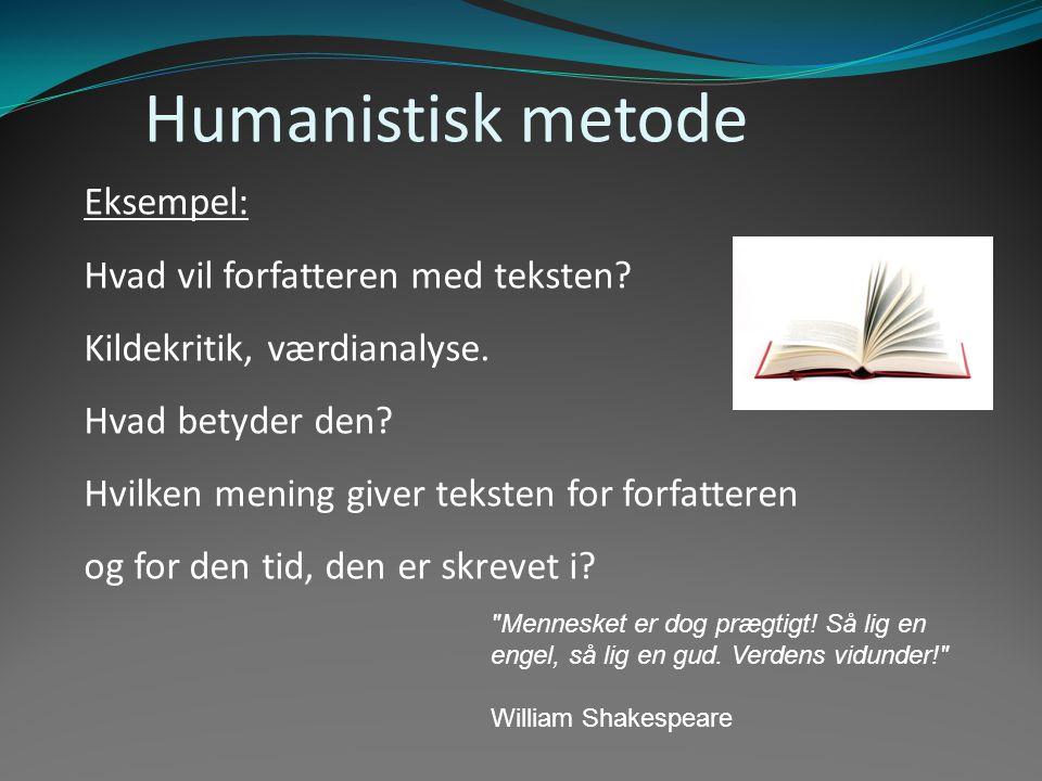 Humanistisk metode Eksempel: Hvad vil forfatteren med teksten? Kildekritik, værdianalyse. Hvad betyder den? Hvilken mening giver teksten for forfatter