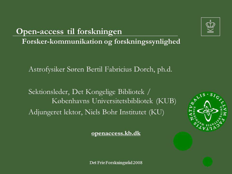 Det Frie Forskningsråd 20081 Open-access til forskningen Forsker-kommunikation og forskningssynlighed Astrofysiker Søren Bertil Fabricius Dorch, ph.d.