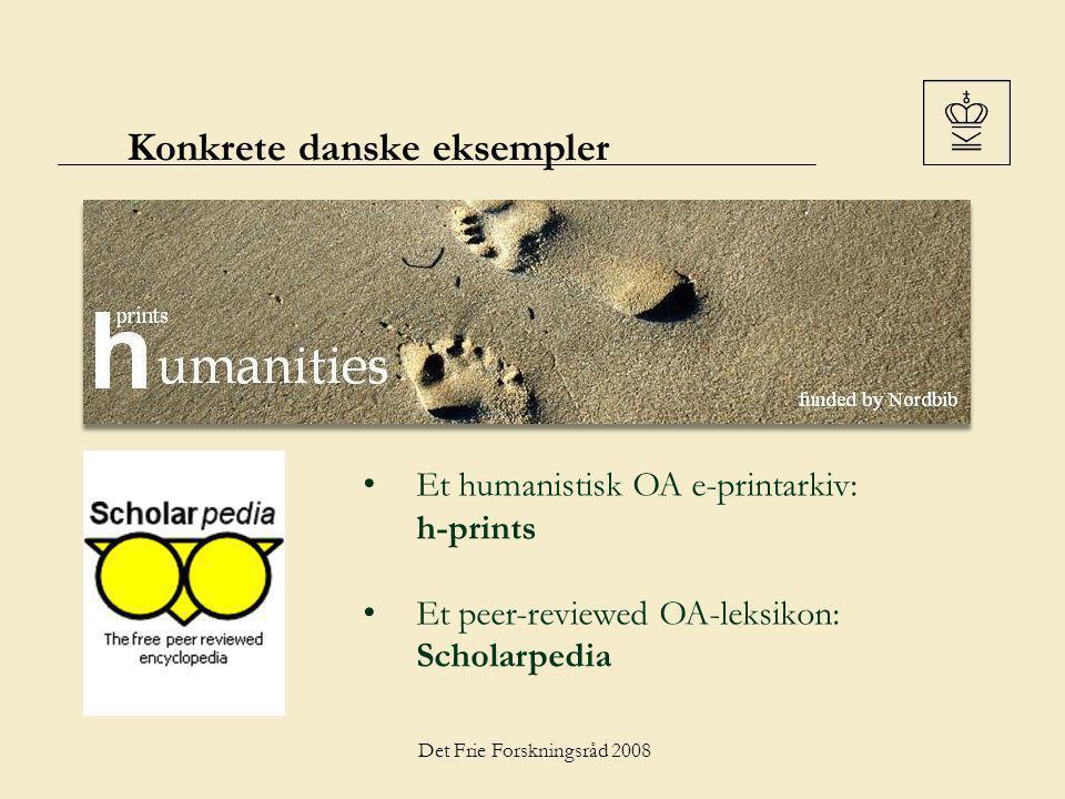 Det Frie Forskningsråd 2008 Konkrete danske eksempler Et humanistisk OA e-printarkiv: h-prints Et peer-reviewed OA-leksikon: Scholarpedia