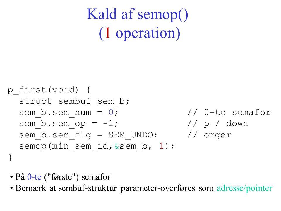 p_first(void) { struct sembuf sem_b; sem_b.sem_num = 0; // 0-te semafor sem_b.sem_op = -1; // p / down sem_b.sem_flg = SEM_UNDO; // omgør semop(min_sem_id,&sem_b, 1); } Kald af semop() (1 operation) På 0-te ( første ) semafor Bemærk at sembuf-struktur parameter-overføres som adresse/pointer