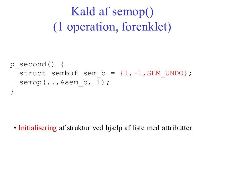 p_second() { struct sembuf sem_b = {1,-1,SEM_UNDO}; semop(..,&sem_b, 1); } Kald af semop() (1 operation, forenklet) Initialisering af struktur ved hjælp af liste med attributter