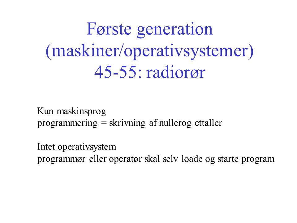 Første generation (maskiner/operativsystemer) 45-55: radiorør Kun maskinsprog programmering = skrivning af nullerog ettaller Intet operativsystem programmør eller operatør skal selv loade og starte program
